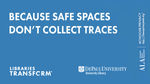 Libraries transform ... Because safe spaces don't collect traces