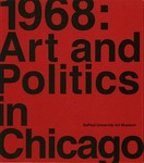 1968: Art and Politics in Chicago by Patricia Kelly, Louise Lincoln, Robert Cozzolino, Christopher Mack, Joanna Gardner Huggett, and Amor Kohli